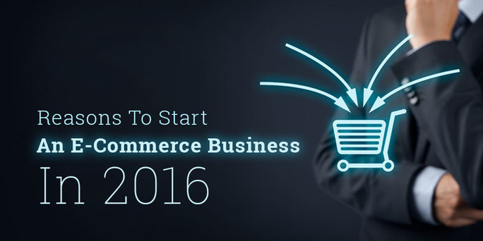 Top Reasons Why You Should Start an E-commerce Business in 2016